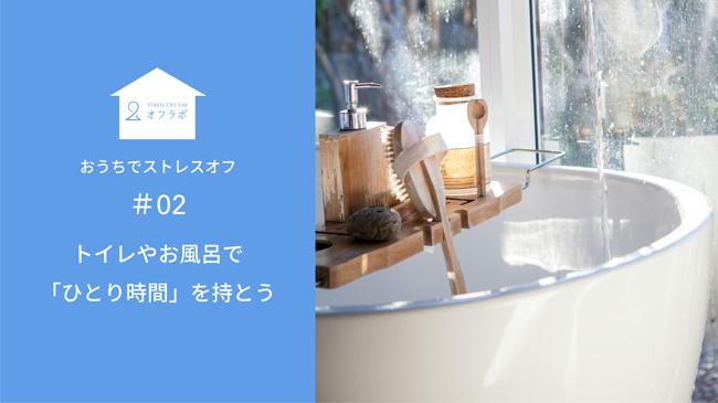 お風呂やトイレで「ひとり時間」を持とう【#02 おうちでストレスオフ】