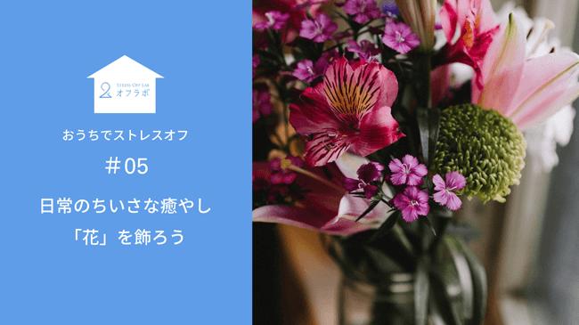 日常のちいさな癒やし「花」を飾ろう【#05 おうちでストレスオフ】